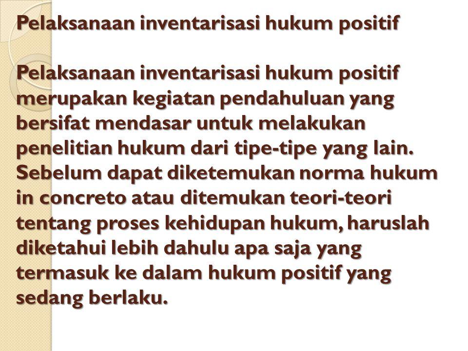Pelaksanaan inventarisasi hukum positif Pelaksanaan inventarisasi hukum positif merupakan kegiatan pendahuluan yang bersifat mendasar untuk melakukan