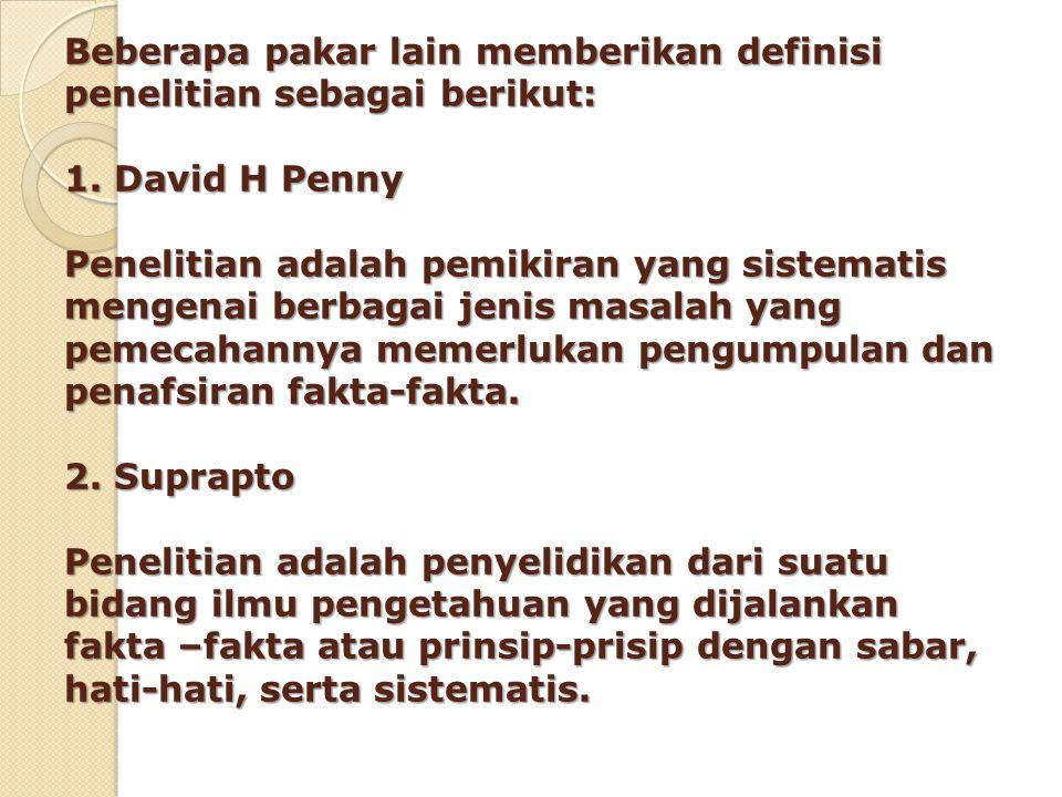 Beberapa pakar lain memberikan definisi penelitian sebagai berikut: 1. David H Penny Penelitian adalah pemikiran yang sistematis mengenai berbagai jen