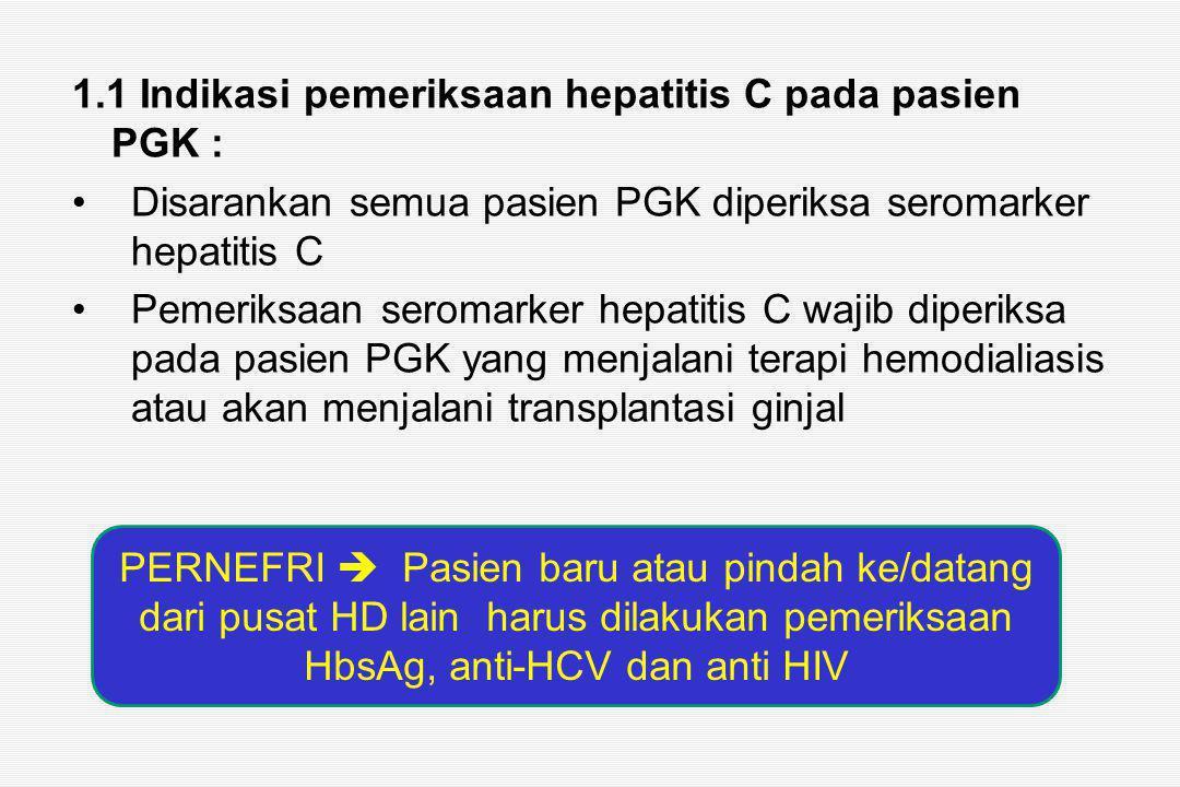 1.1 Indikasi pemeriksaan hepatitis C pada pasien PGK : Disarankan semua pasien PGK diperiksa seromarker hepatitis C Pemeriksaan seromarker hepatitis C wajib diperiksa pada pasien PGK yang menjalani terapi hemodialiasis atau akan menjalani transplantasi ginjal PERNEFRI  Pasien baru atau pindah ke/datang dari pusat HD lain harus dilakukan pemeriksaan HbsAg, anti-HCV dan anti HIV