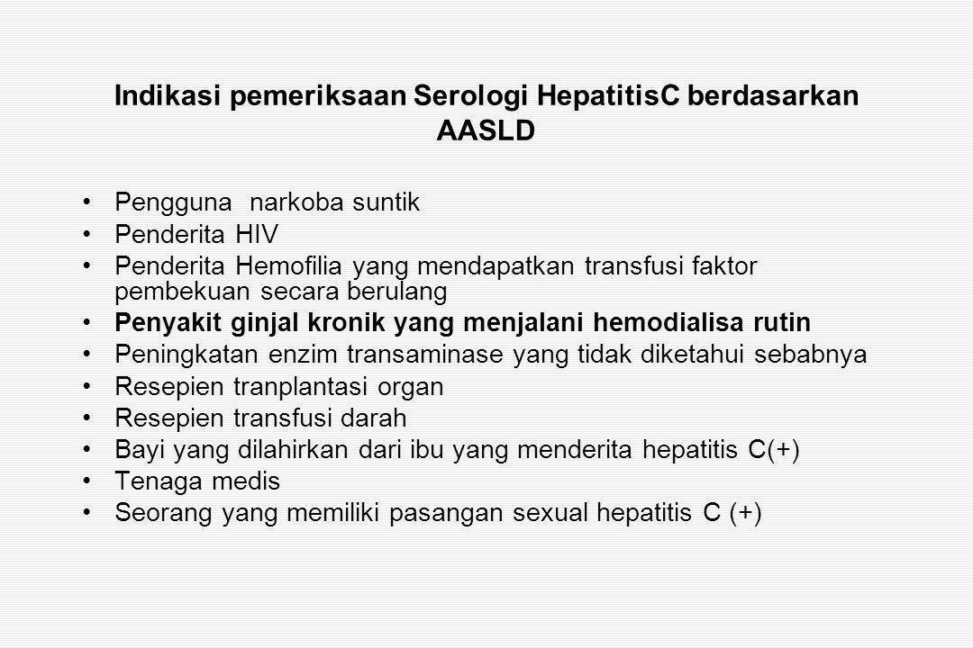Indikasi pemeriksaan Serologi HepatitisC berdasarkan AASLD Pengguna narkoba suntik Penderita HIV Penderita Hemofilia yang mendapatkan transfusi faktor pembekuan secara berulang Penyakit ginjal kronik yang menjalani hemodialisa rutin Peningkatan enzim transaminase yang tidak diketahui sebabnya Resepien tranplantasi organ Resepien transfusi darah Bayi yang dilahirkan dari ibu yang menderita hepatitis C(+) Tenaga medis Seorang yang memiliki pasangan sexual hepatitis C (+)