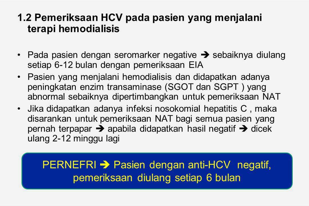 1.2 Pemeriksaan HCV pada pasien yang menjalani terapi hemodialisis Pada pasien dengan seromarker negative  sebaiknya diulang setiap 6-12 bulan dengan pemeriksaan EIA Pasien yang menjalani hemodialisis dan didapatkan adanya peningkatan enzim transaminase (SGOT dan SGPT ) yang abnormal sebaiknya dipertimbangkan untuk pemeriksaan NAT Jika didapatkan adanya infeksi nosokomial hepatitis C, maka disarankan untuk pemeriksaan NAT bagi semua pasien yang pernah terpapar  apabila didapatkan hasil negatif  dicek ulang 2-12 minggu lagi PERNEFRI  Pasien dengan anti-HCV negatif, pemeriksaan diulang setiap 6 bulan