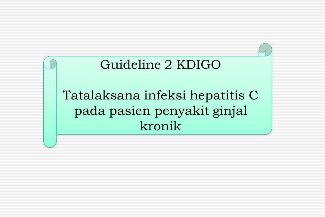 Guideline 2 KDIGO Tatalaksana infeksi hepatitis C pada pasien penyakit ginjal kronik Guideline 2 KDIGO Tatalaksana infeksi hepatitis C pada pasien penyakit ginjal kronik