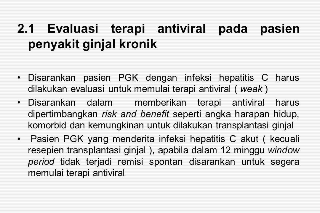2.1 Evaluasi terapi antiviral pada pasien penyakit ginjal kronik Disarankan pasien PGK dengan infeksi hepatitis C harus dilakukan evaluasi untuk memulai terapi antiviral ( weak ) Disarankan dalam memberikan terapi antiviral harus dipertimbangkan risk and benefit seperti angka harapan hidup, komorbid dan kemungkinan untuk dilakukan transplantasi ginjal Pasien PGK yang menderita infeksi hepatitis C akut ( kecuali resepien transplantasi ginjal ), apabila dalam 12 minggu window period tidak terjadi remisi spontan disarankan untuk segera memulai terapi antiviral