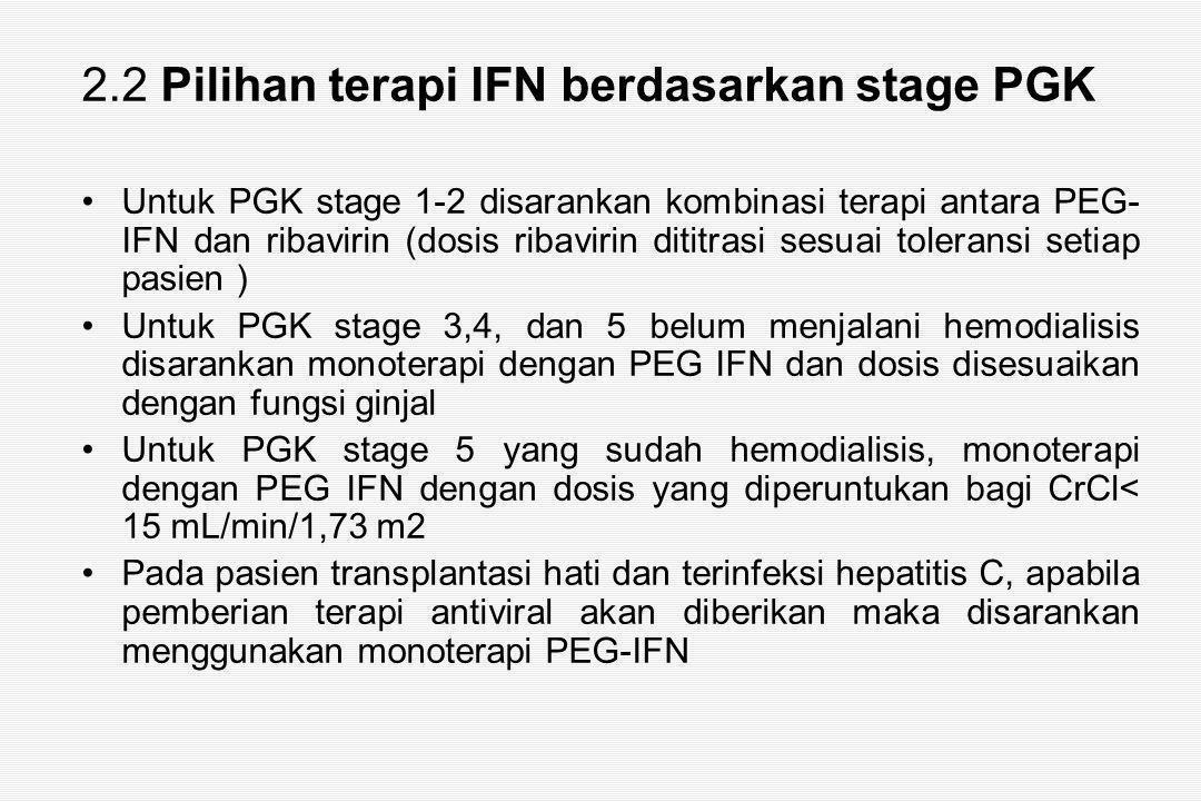 2.2 Pilihan terapi IFN berdasarkan stage PGK Untuk PGK stage 1-2 disarankan kombinasi terapi antara PEG- IFN dan ribavirin (dosis ribavirin dititrasi sesuai toleransi setiap pasien ) Untuk PGK stage 3,4, dan 5 belum menjalani hemodialisis disarankan monoterapi dengan PEG IFN dan dosis disesuaikan dengan fungsi ginjal Untuk PGK stage 5 yang sudah hemodialisis, monoterapi dengan PEG IFN dengan dosis yang diperuntukan bagi CrCl< 15 mL/min/1,73 m2 Pada pasien transplantasi hati dan terinfeksi hepatitis C, apabila pemberian terapi antiviral akan diberikan maka disarankan menggunakan monoterapi PEG-IFN