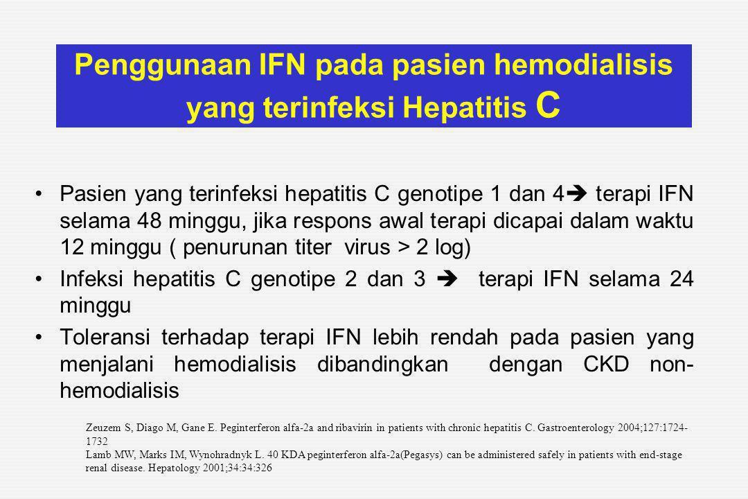Penggunaan IFN pada pasien hemodialisis yang terinfeksi Hepatitis C Pasien yang terinfeksi hepatitis C genotipe 1 dan 4  terapi IFN selama 48 minggu, jika respons awal terapi dicapai dalam waktu 12 minggu ( penurunan titer virus > 2 log) Infeksi hepatitis C genotipe 2 dan 3  terapi IFN selama 24 minggu Toleransi terhadap terapi IFN lebih rendah pada pasien yang menjalani hemodialisis dibandingkan dengan CKD non- hemodialisis Zeuzem S, Diago M, Gane E.