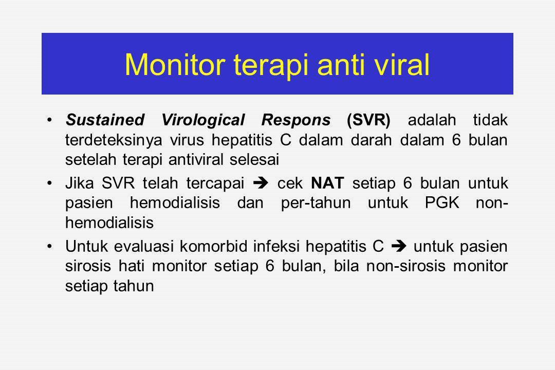 Monitor terapi anti viral Sustained Virological Respons (SVR) adalah tidak terdeteksinya virus hepatitis C dalam darah dalam 6 bulan setelah terapi antiviral selesai Jika SVR telah tercapai  cek NAT setiap 6 bulan untuk pasien hemodialisis dan per-tahun untuk PGK non- hemodialisis Untuk evaluasi komorbid infeksi hepatitis C  untuk pasien sirosis hati monitor setiap 6 bulan, bila non-sirosis monitor setiap tahun