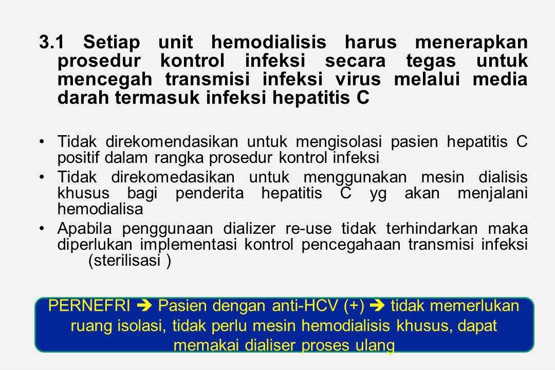3.1 Setiap unit hemodialisis harus menerapkan prosedur kontrol infeksi secara tegas untuk mencegah transmisi infeksi virus melalui media darah termasuk infeksi hepatitis C Tidak direkomendasikan untuk mengisolasi pasien hepatitis C positif dalam rangka prosedur kontrol infeksi Tidak direkomedasikan untuk menggunakan mesin dialisis khusus bagi penderita hepatitis C yg akan menjalani hemodialisa Apabila penggunaan dializer re-use tidak terhindarkan maka diperlukan implementasi kontrol pencegahaan transmisi infeksi (sterilisasi ) PERNEFRI  Pasien dengan anti-HCV (+)  tidak memerlukan ruang isolasi, tidak perlu mesin hemodialisis khusus, dapat memakai dialiser proses ulang