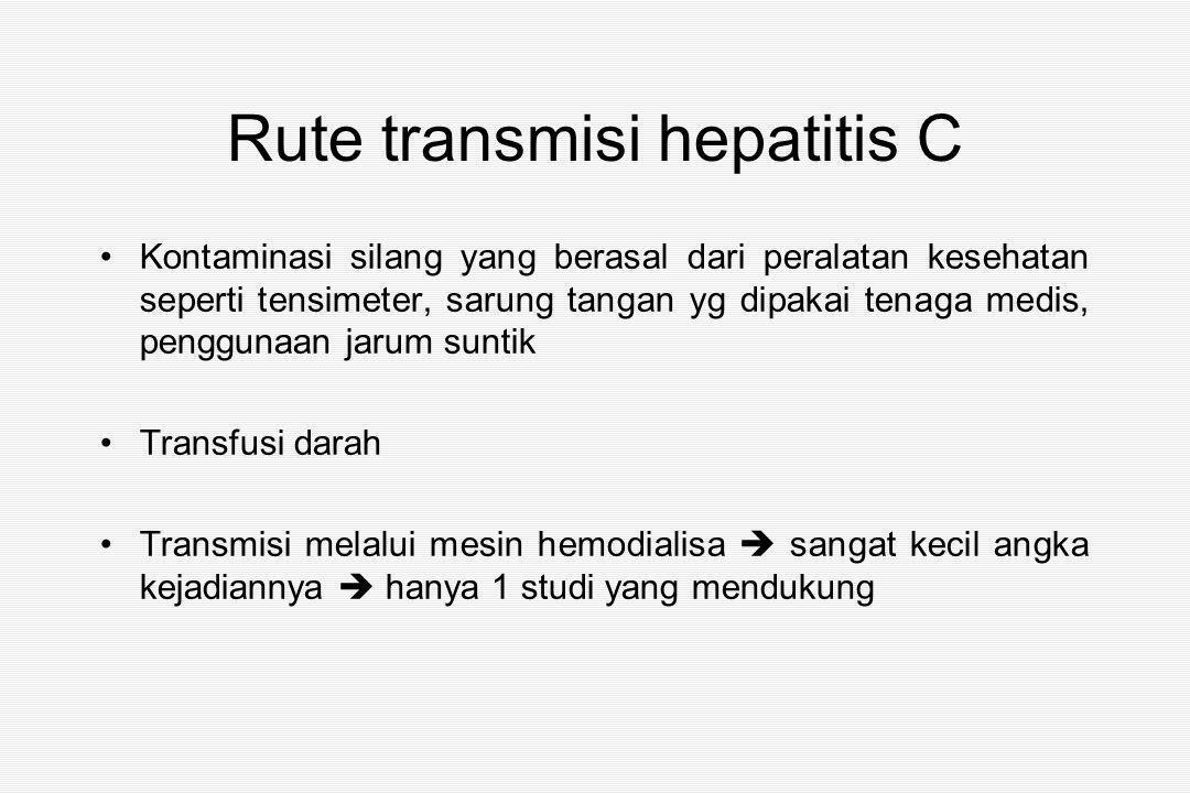 Rute transmisi hepatitis C Kontaminasi silang yang berasal dari peralatan kesehatan seperti tensimeter, sarung tangan yg dipakai tenaga medis, penggunaan jarum suntik Transfusi darah Transmisi melalui mesin hemodialisa  sangat kecil angka kejadiannya  hanya 1 studi yang mendukung