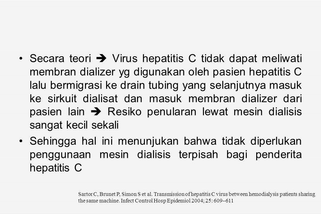 Secara teori  Virus hepatitis C tidak dapat meliwati membran dializer yg digunakan oleh pasien hepatitis C lalu bermigrasi ke drain tubing yang selanjutnya masuk ke sirkuit dialisat dan masuk membran dializer dari pasien lain  Resiko penularan lewat mesin dialisis sangat kecil sekali Sehingga hal ini menunjukan bahwa tidak diperlukan penggunaan mesin dialisis terpisah bagi penderita hepatitis C Sartor C, Brunet P, Simon S et al.