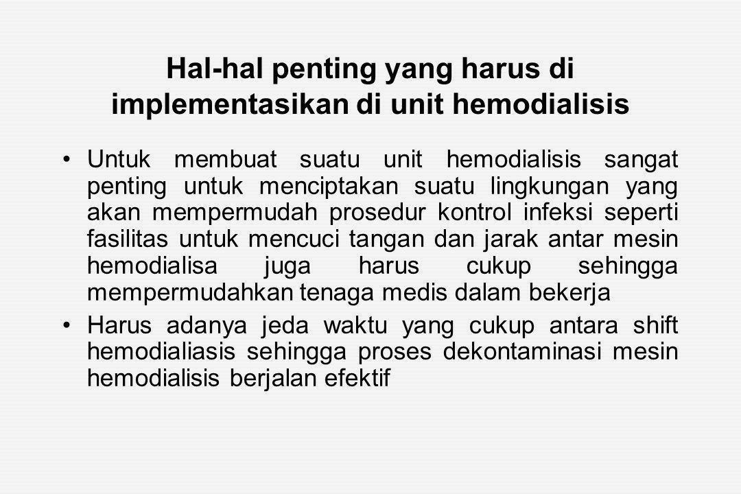 Hal-hal penting yang harus di implementasikan di unit hemodialisis Untuk membuat suatu unit hemodialisis sangat penting untuk menciptakan suatu lingkungan yang akan mempermudah prosedur kontrol infeksi seperti fasilitas untuk mencuci tangan dan jarak antar mesin hemodialisa juga harus cukup sehingga mempermudahkan tenaga medis dalam bekerja Harus adanya jeda waktu yang cukup antara shift hemodialiasis sehingga proses dekontaminasi mesin hemodialisis berjalan efektif