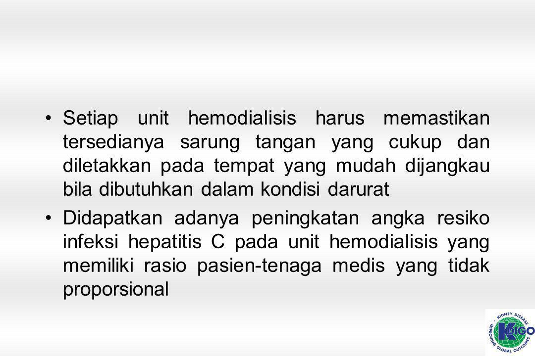 Setiap unit hemodialisis harus memastikan tersedianya sarung tangan yang cukup dan diletakkan pada tempat yang mudah dijangkau bila dibutuhkan dalam kondisi darurat Didapatkan adanya peningkatan angka resiko infeksi hepatitis C pada unit hemodialisis yang memiliki rasio pasien-tenaga medis yang tidak proporsional