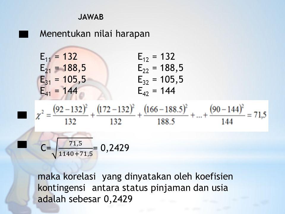 JAWAB Menentukan nilai harapan E 11 = 132 E 12 = 132 E 21 = 188,5 E 22 = 188,5 E 31 = 105,5 E 32 = 105,5 E 41 = 144 E 42 = 144