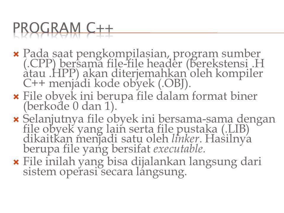  Pada saat pengkompilasian, program sumber (.CPP) bersama file-file header (berekstensi.H atau.HPP) akan diterjemahkan oleh kompiler C++ menjadi kode