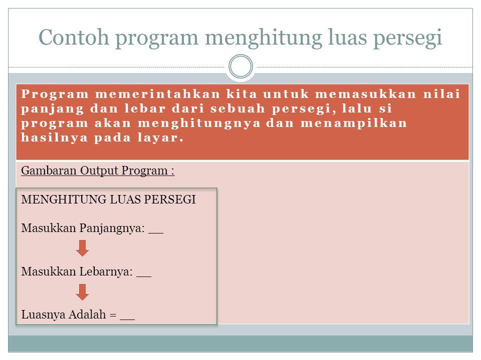 Contoh program menghitung luas persegi Program memerintahkan kita untuk memasukkan nilai panjang dan lebar dari sebuah persegi, lalu si program akan m