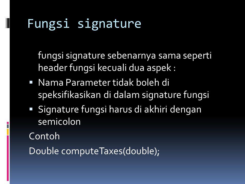 Fungsi signature fungsi signature sebenarnya sama seperti header fungsi kecuali dua aspek :  Nama Parameter tidak boleh di speksifikasikan di dalam signature fungsi  Signature fungsi harus di akhiri dengan semicolon Contoh Double computeTaxes(double);