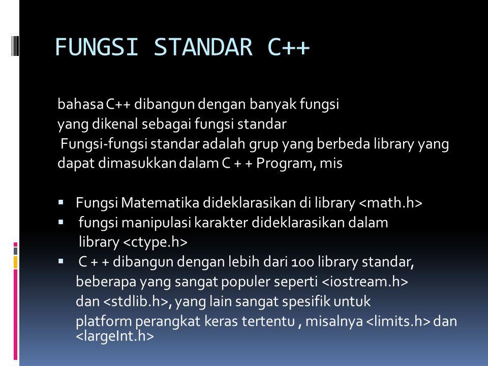 FUNGSI STANDAR C++ bahasa C++ dibangun dengan banyak fungsi yang dikenal sebagai fungsi standar Fungsi-fungsi standar adalah grup yang berbeda library yang dapat dimasukkan dalam C + + Program, mis  Fungsi Matematika dideklarasikan di library  fungsi manipulasi karakter dideklarasikan dalam library  C + + dibangun dengan lebih dari 100 library standar, beberapa yang sangat populer seperti dan, yang lain sangat spesifik untuk platform perangkat keras tertentu, misalnya dan