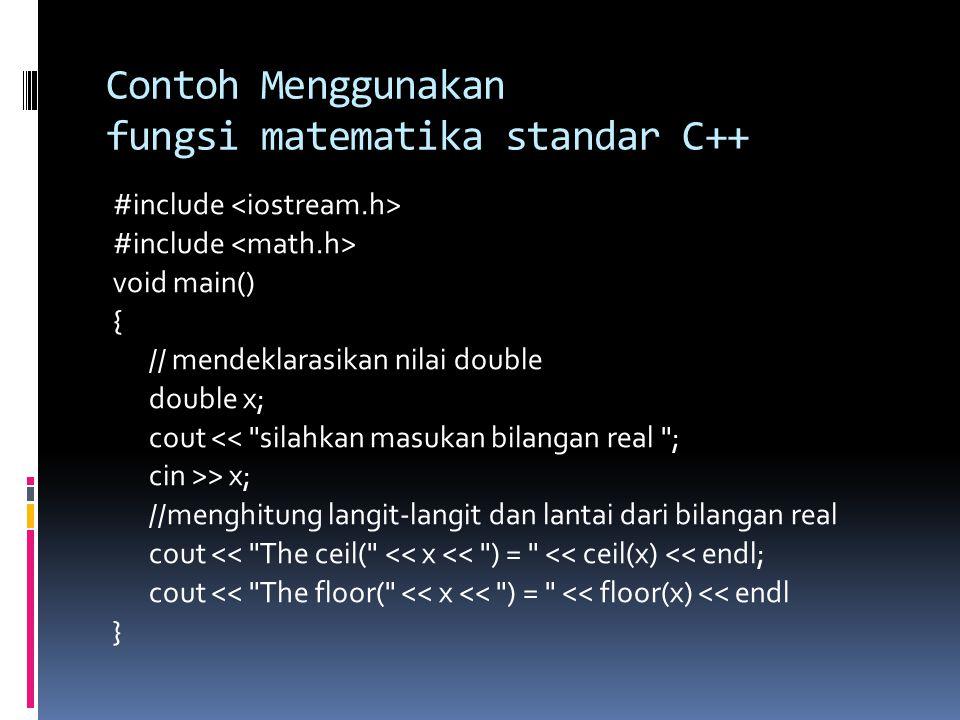 Contoh Menggunakan fungsi matematika standar C++ #include void main() { // mendeklarasikan nilai double double x; cout << silahkan masukan bilangan real ; cin >> x; //menghitung langit-langit dan lantai dari bilangan real cout << The ceil( << x << ) = << ceil(x) << endl; cout << The floor( << x << ) = << floor(x) << endl }