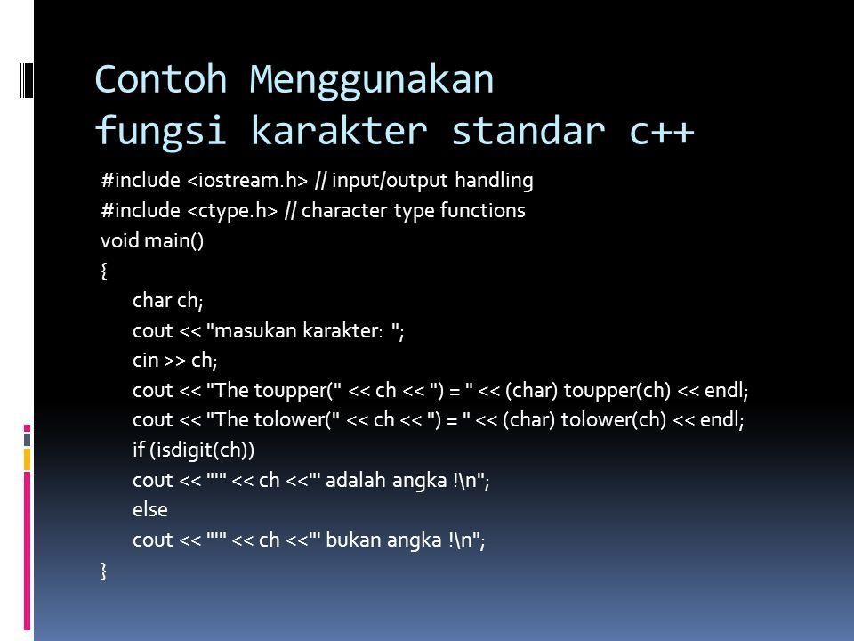 Contoh Menggunakan fungsi karakter standar c++ #include // input/output handling #include // character type functions void main() { char ch; cout << masukan karakter: ; cin >> ch; cout << The toupper( << ch << ) = << (char) toupper(ch) << endl; cout << The tolower( << ch << ) = << (char) tolower(ch) << endl; if (isdigit(ch)) cout << << ch << adalah angka !\n ; else cout << << ch << bukan angka !\n ; }