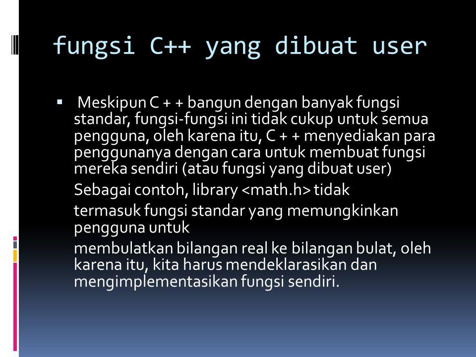 fungsi C++ yang dibuat user  Meskipun C + + bangun dengan banyak fungsi standar, fungsi-fungsi ini tidak cukup untuk semua pengguna, oleh karena itu, C + + menyediakan para penggunanya dengan cara untuk membuat fungsi mereka sendiri (atau fungsi yang dibuat user) Sebagai contoh, library tidak termasuk fungsi standar yang memungkinkan pengguna untuk membulatkan bilangan real ke bilangan bulat, oleh karena itu, kita harus mendeklarasikan dan mengimplementasikan fungsi sendiri.