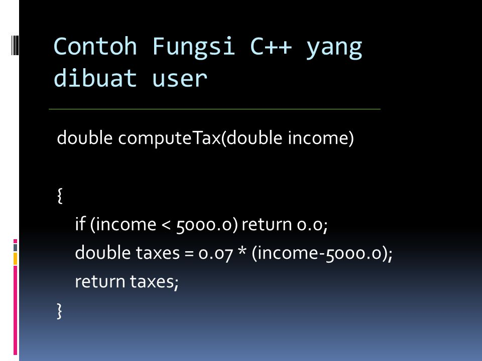 Contoh Fungsi C++ yang dibuat user double computeTax(double income) { if (income < ) return 0.0; double taxes = 0.07 * (income ); return taxes; }