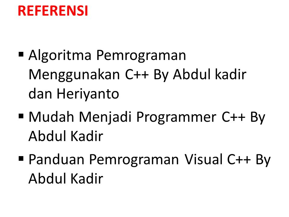 REFERENSI  Algoritma Pemrograman Menggunakan C++ By Abdul kadir dan Heriyanto  Mudah Menjadi Programmer C++ By Abdul Kadir  Panduan Pemrograman Vis
