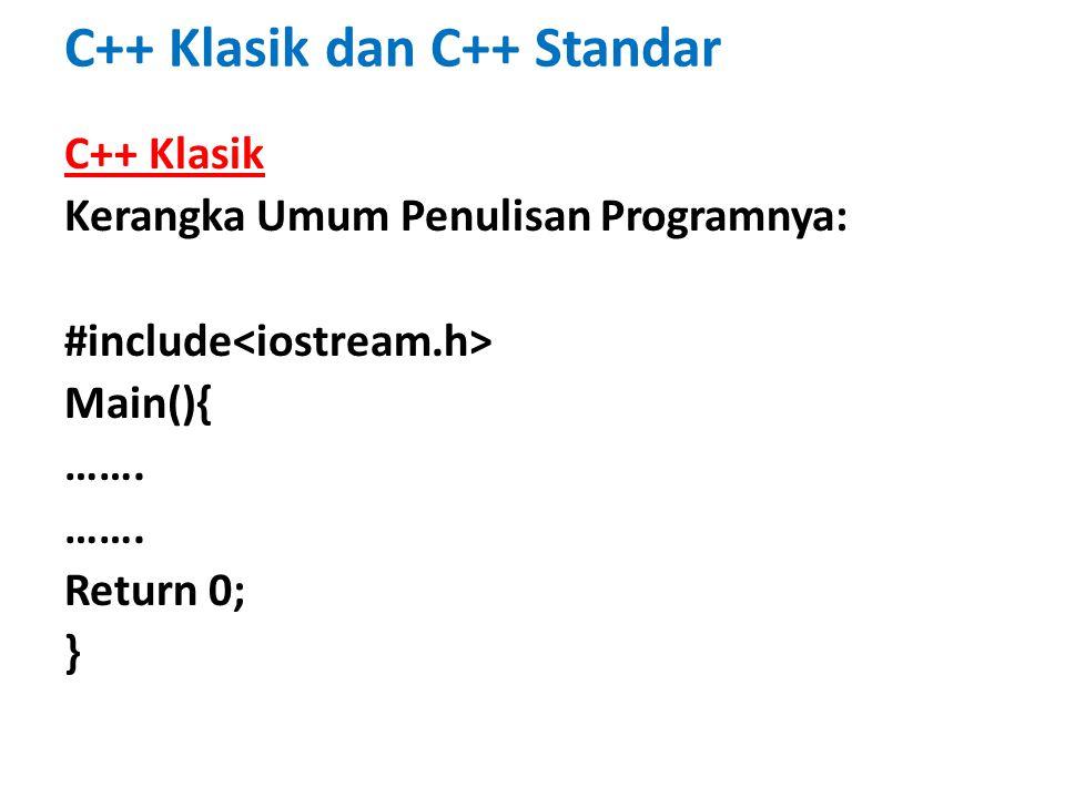 C++ Klasik dan C++ Standar C++ Klasik Kerangka Umum Penulisan Programnya: #include Main(){ ……. Return 0; }