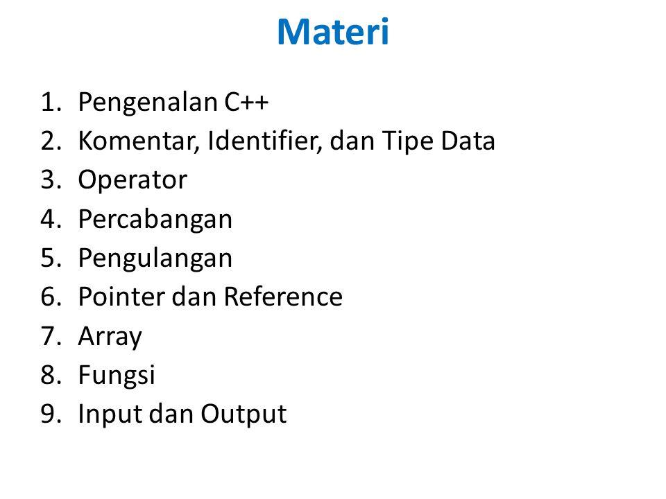 Materi 1.Pengenalan C++ 2.Komentar, Identifier, dan Tipe Data 3.Operator 4.Percabangan 5.Pengulangan 6.Pointer dan Reference 7.Array 8.Fungsi 9.Input