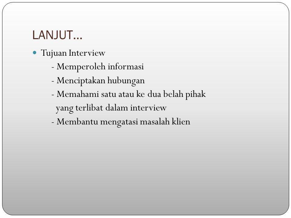 LANJUT… Tujuan Interview - Memperoleh informasi - Menciptakan hubungan - Memahami satu atau ke dua belah pihak yang terlibat dalam interview - Membantu mengatasi masalah klien
