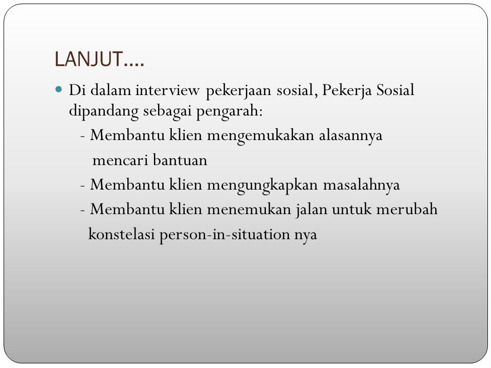 LANJUT…. Di dalam interview pekerjaan sosial, Pekerja Sosial dipandang sebagai pengarah: - Membantu klien mengemukakan alasannya mencari bantuan - Mem