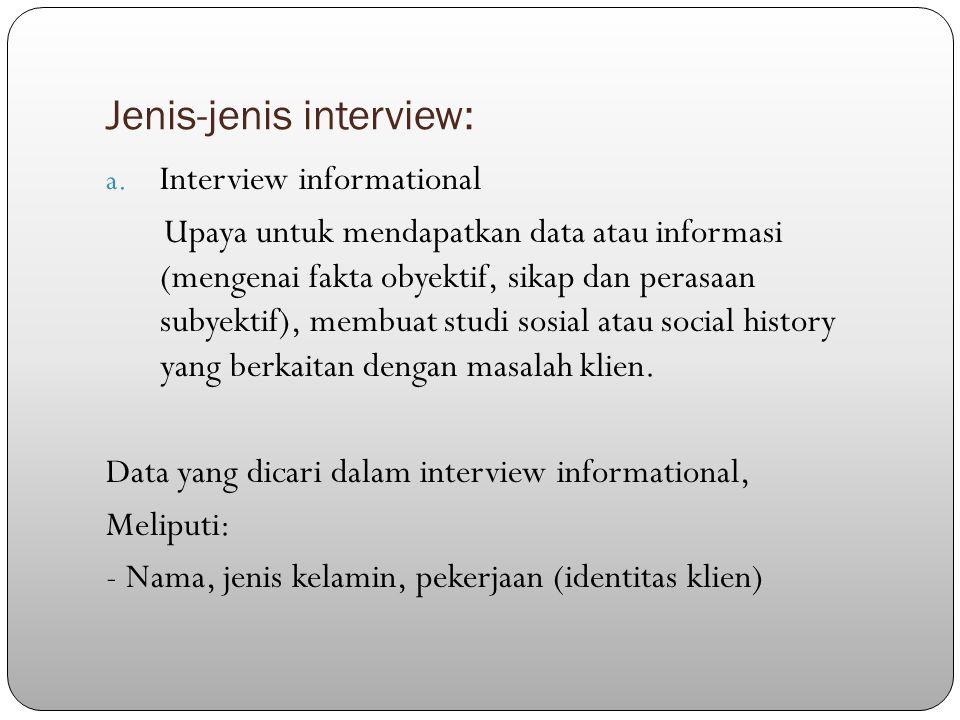Jenis-jenis interview: a. Interview informational Upaya untuk mendapatkan data atau informasi (mengenai fakta obyektif, sikap dan perasaan subyektif),
