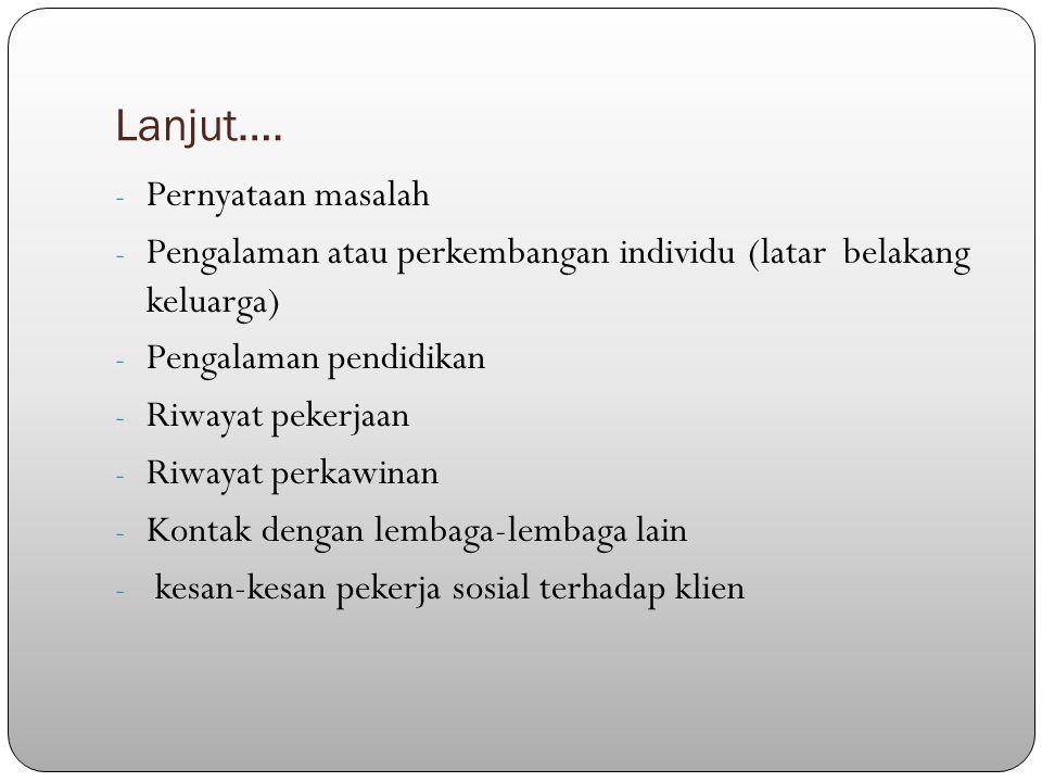 Lanjut…. - Pernyataan masalah - Pengalaman atau perkembangan individu (latar belakang keluarga) - Pengalaman pendidikan - Riwayat pekerjaan - Riwayat
