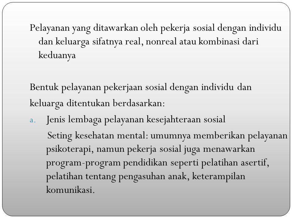 Pelayanan yang ditawarkan oleh pekerja sosial dengan individu dan keluarga sifatnya real, nonreal atau kombinasi dari keduanya Bentuk pelayanan pekerjaan sosial dengan individu dan keluarga ditentukan berdasarkan: a.