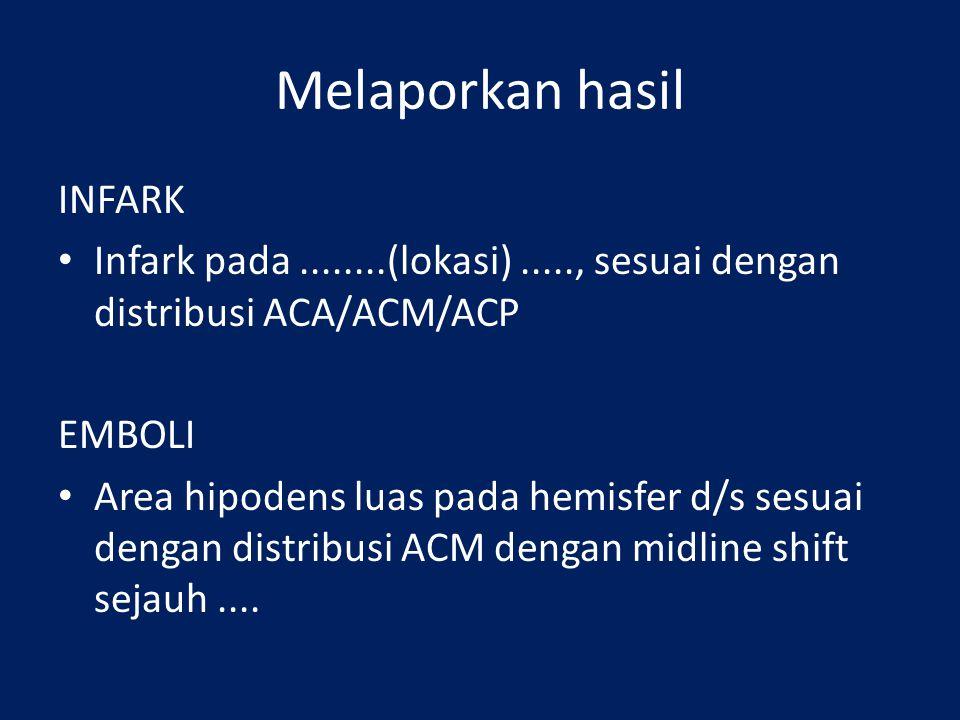 Melaporkan hasil INFARK Infark pada........(lokasi)....., sesuai dengan distribusi ACA/ACM/ACP EMBOLI Area hipodens luas pada hemisfer d/s sesuai dengan distribusi ACM dengan midline shift sejauh....