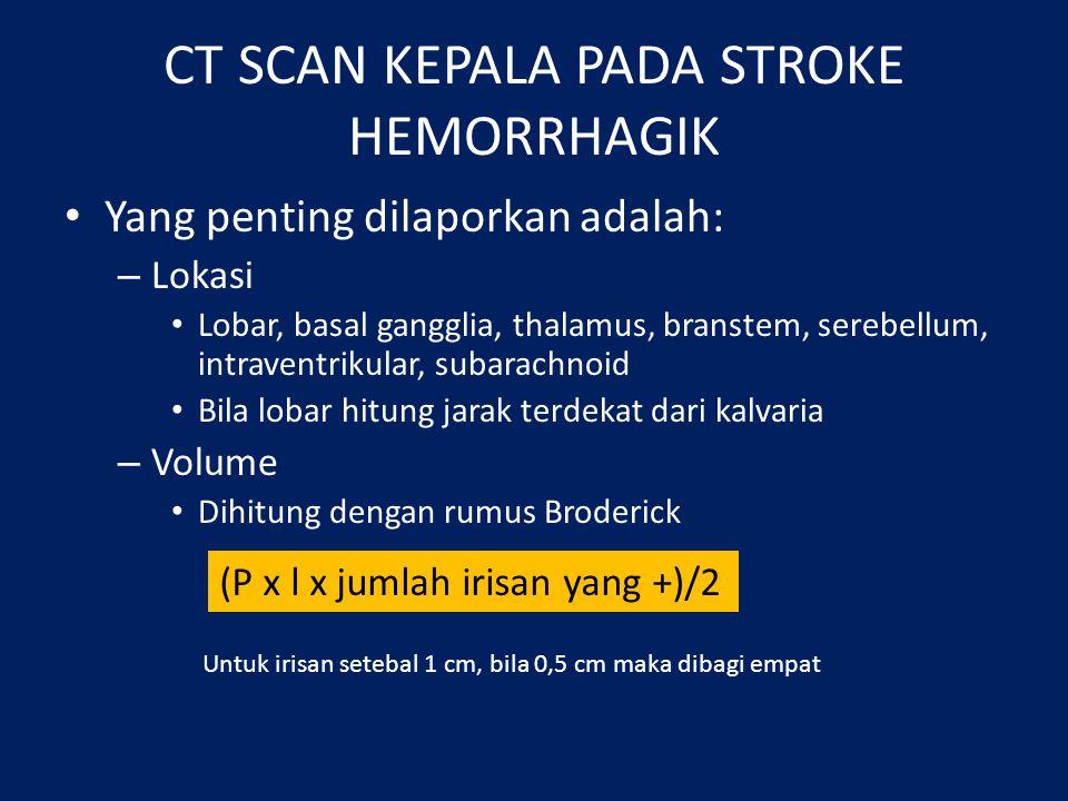 CT SCAN KEPALA PADA STROKE HEMORRHAGIK Yang penting dilaporkan adalah: – Lokasi Lobar, basal gangglia, thalamus, branstem, serebellum, intraventrikular, subarachnoid Bila lobar hitung jarak terdekat dari kalvaria – Volume Dihitung dengan rumus Broderick (P x l x jumlah irisan yang +)/2 Untuk irisan setebal 1 cm, bila 0,5 cm maka dibagi empat