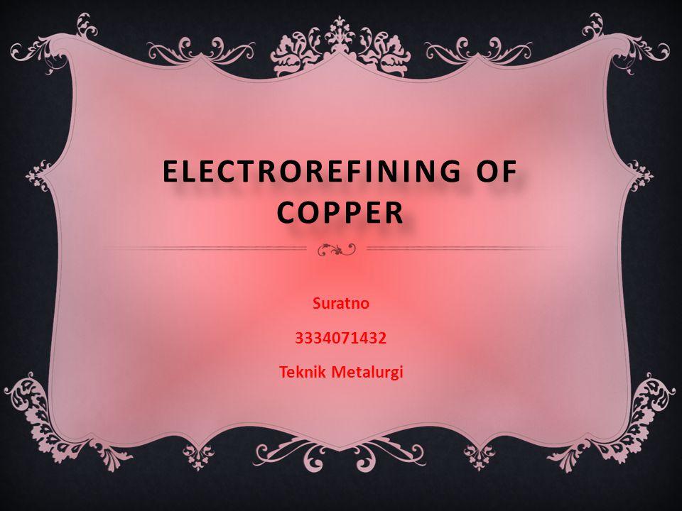 ELECTROREFINING OF COPPER Suratno 3334071432 Teknik Metalurgi
