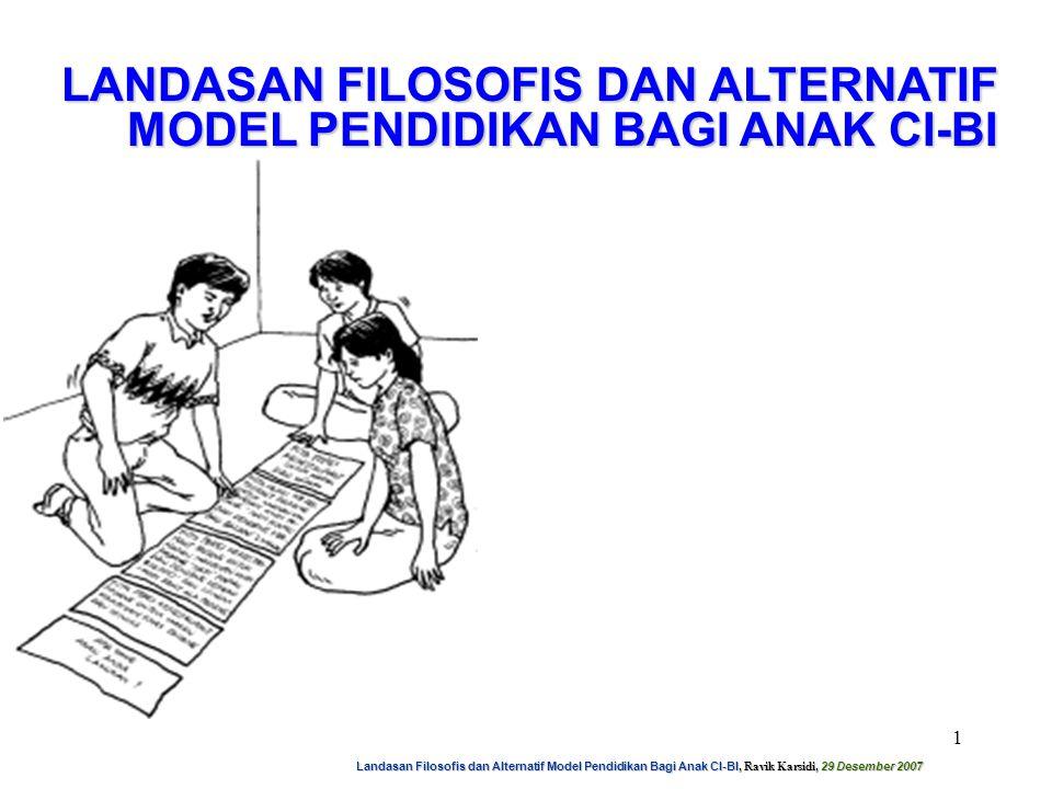 Landasan Filosofis dan Alternatif Model Pendidikan Bagi Anak CI-BI, Ravik Karsidi, 29 Desember 2007 2 1.KONSEP KESAMAAN KESEMPATAN MEMPEROLEH PENDIDIKAN MENUNJUKKAN KESEMPATAN UNTUK MENGEMBANGKAN POTENSI INDIVIDUAL SEOPTIMAL MUNGKIN 2.ANAK BERBAKAT SERING GAGAL MENCAPAI PRESTASI YANG SESUAI DENGAN POTENSI MEREKA TANPA DUKUNGAN TAMBAHAN 3.KEBERBAKATAN DIPEROLEH DARI PELAYANAN KHUSUS 4.KEGAGALAN MEMPERTEMUKAN KEBUTUHAN ANAK BERBAKAT, DAPAT MENIMBULKAN KERUGIAN YANG LUAR BIASA HEBAT, BUKAN HANYA BAGI ANAK BERBAKAT SENDIRI TETAPI JUGA BAGI MASYARAKAT SECARA KESELURUHAN ALASAN Perlunya Pendidikan Luar Biasa Bagi Anak Berbakat