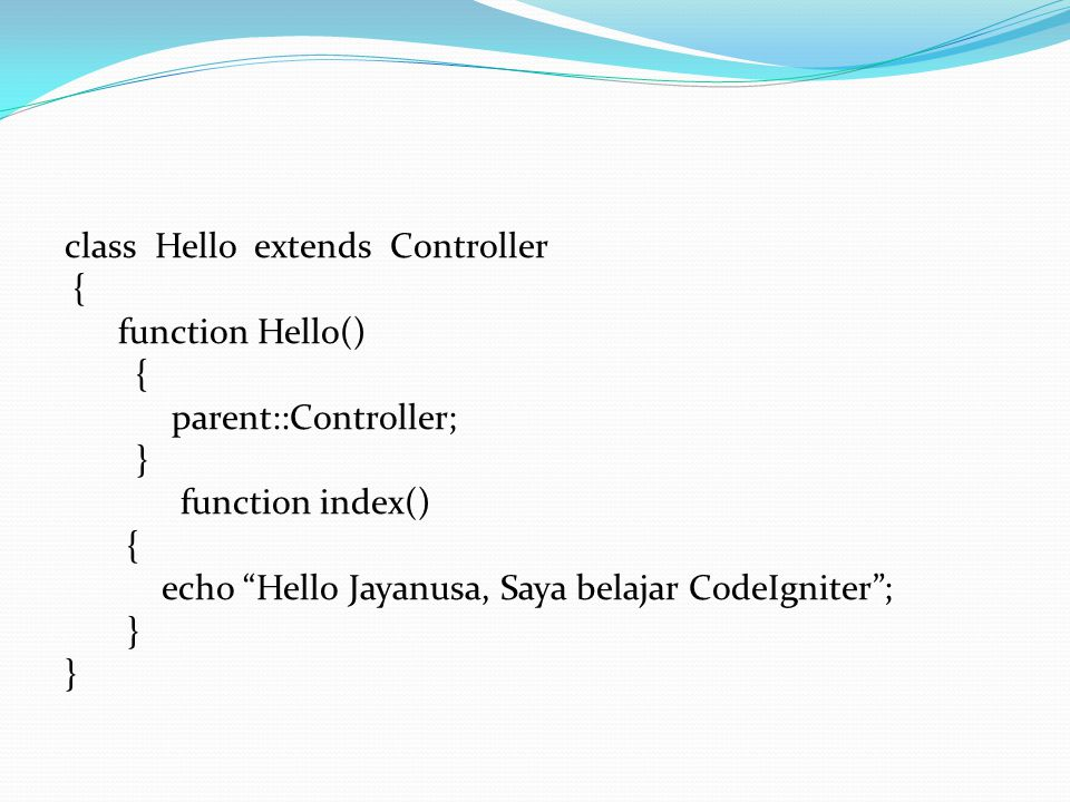 "class Hello extends Controller { function Hello() { parent::Controller; } function index() { echo ""Hello Jayanusa, Saya belajar CodeIgniter""; }"