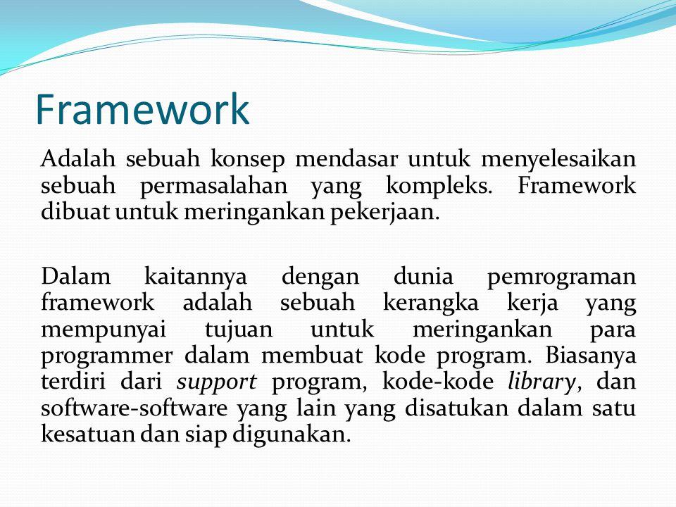 Framework Adalah sebuah konsep mendasar untuk menyelesaikan sebuah permasalahan yang kompleks. Framework dibuat untuk meringankan pekerjaan. Dalam kai