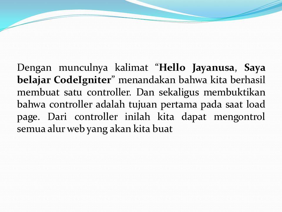 """Dengan munculnya kalimat """"Hello Jayanusa, Saya belajar CodeIgniter"""" menandakan bahwa kita berhasil membuat satu controller. Dan sekaligus membuktikan"""