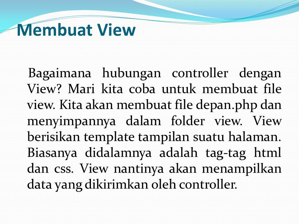 Membuat View Bagaimana hubungan controller dengan View? Mari kita coba untuk membuat file view. Kita akan membuat file depan.php dan menyimpannya dala