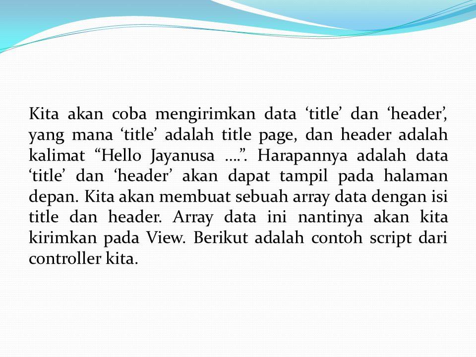 class Hello extends Controller { function Hello() { parent::Controller; } function index() { $data[ title ] = Halaman Pertama CI ; $data[ header ] = Hello Jayanusa, Saya belajar CodeIgniter ; $this->load->view( depan ,$data); }