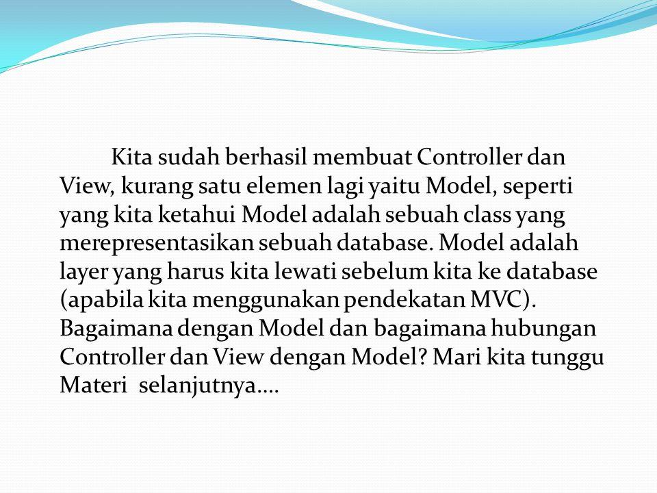 Kita sudah berhasil membuat Controller dan View, kurang satu elemen lagi yaitu Model, seperti yang kita ketahui Model adalah sebuah class yang merepre