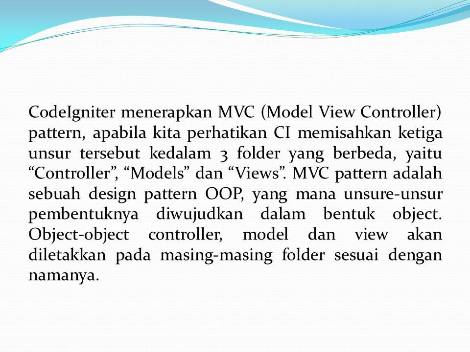 CodeIgniter menerapkan MVC (Model View Controller) pattern, apabila kita perhatikan CI memisahkan ketiga unsur tersebut kedalam 3 folder yang berbeda,