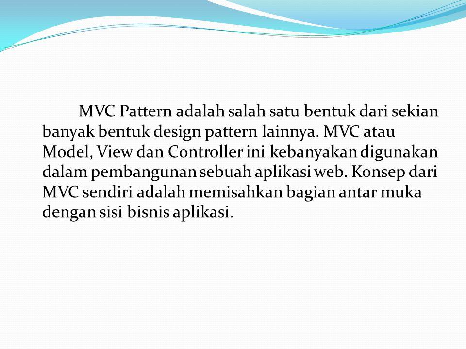MVC Pattern adalah salah satu bentuk dari sekian banyak bentuk design pattern lainnya. MVC atau Model, View dan Controller ini kebanyakan digunakan da