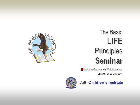 The Basic The BasicLIFEPrinciplesSeminar Building Successful Relationships Jakarta, 21-26 Juni 2010 With Children ' s Institute With Children ' s Institute
