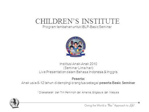 CHILDREN'S INSTITUTE Program tambahan untuk IBLP-Basic Seminar Institusi Anak-Anak 2010 (Seminar Lima hari) Live Presentation dalam Bahasa Indonesia & Inggris Peserta: Anak usia 6-12 tahun didampingi orang tua sebagai peserta Basic Seminar * Dilaksanakan oleh Tim Pemimpin dari Amerika, Singapura dan Malaysia