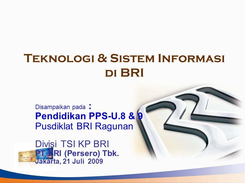 Teknologi & Sistem Informasi di BRI Disampaikan pada : Pendidikan PPS-U.8 & 9 Pusdiklat BRI Ragunan Divisi TSI KP BRI PT BRI (Persero) Tbk. Jakarta, 2