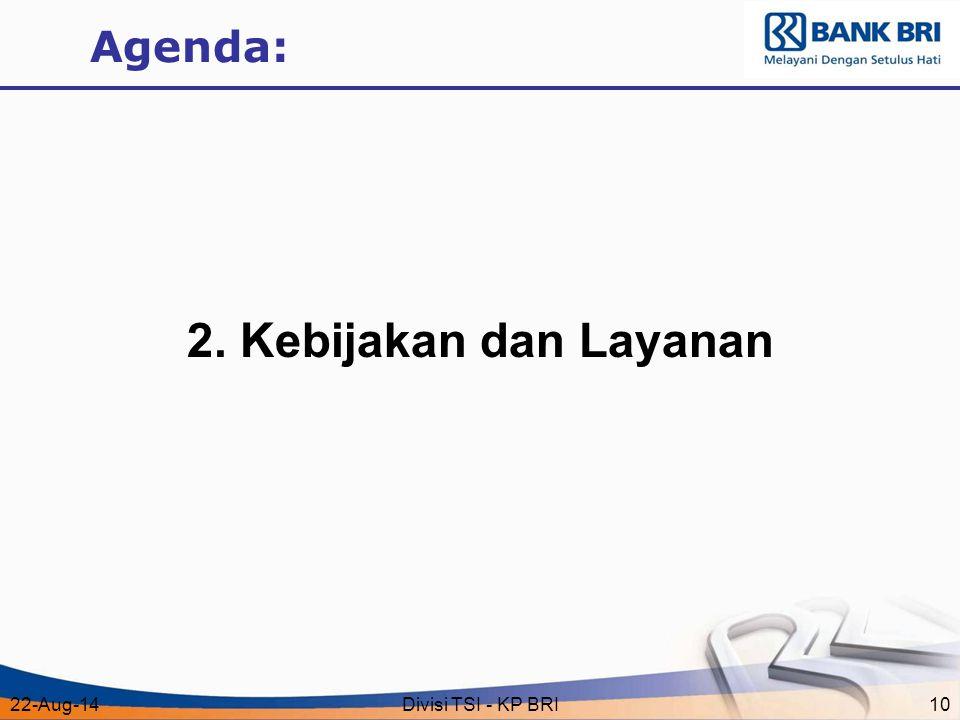 22-Aug-14Divisi TSI - KP BRI10 Agenda: 2. Kebijakan dan Layanan