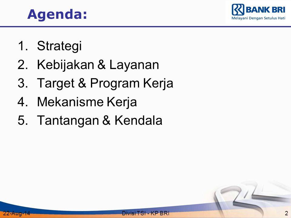 22-Aug-14Divisi TSI - KP BRI2 Agenda: 1.Strategi 2.Kebijakan & Layanan 3.Target & Program Kerja 4.Mekanisme Kerja 5.Tantangan & Kendala