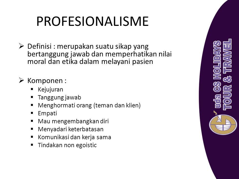 PROFESIONALISME  Definisi : merupakan suatu sikap yang bertanggung jawab dan memperhatikan nilai moral dan etika dalam melayani pasien  Komponen : 